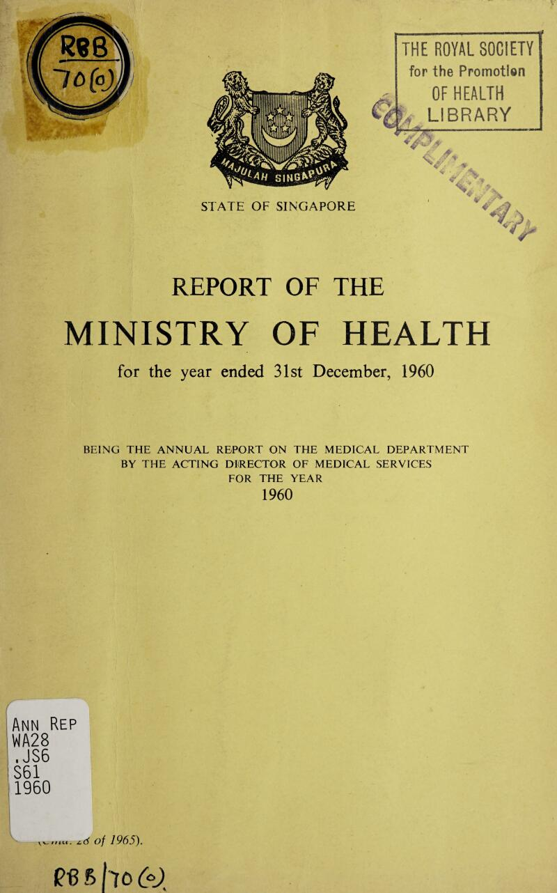 THE ROYAL SOCIETY for the Promotion OF HEALTH r LIBRARY v REPORT OF THE MINISTRY OF HEALTH for the year ended 31st December, 1960 BEING THE ANNUAL REPORT ON THE MEDICAL DEPARTMENT BY THE ACTING DIRECTOR OF MEDICAL SERVICES FOR THE YEAR 1960 Ann Rep WA28 . JS6 S61 1960 d of 1965). f> ho 00. V