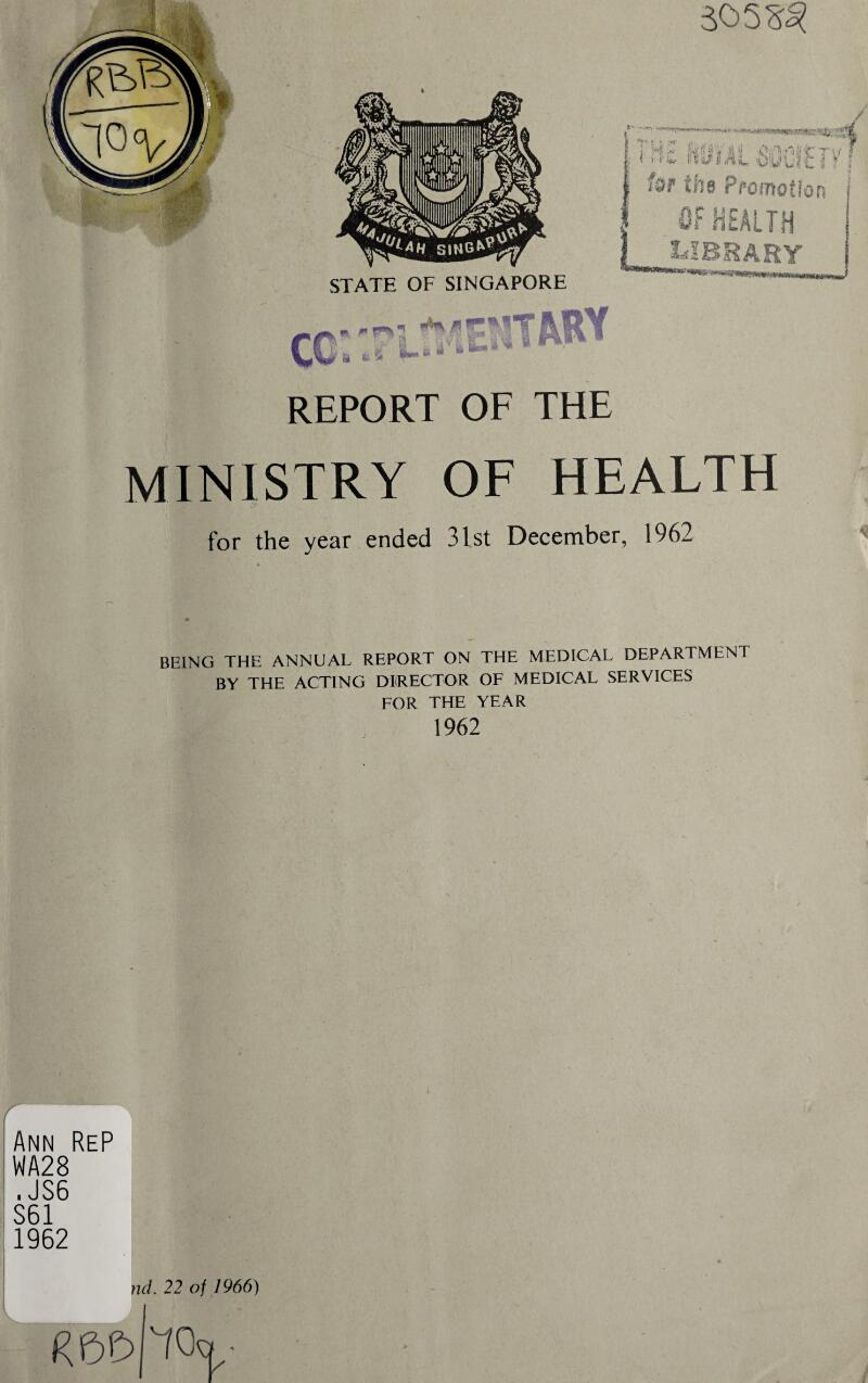 REPORT OF THE MINISTRY OF HEALTH for the year ended 31st December, 1962 BEING THE ANNUAL REPORT ON THE MEDICAL DEPARTMENT BY THE ACTING DIRECTOR OF MEDICAL SERVICES FOR THE YEAR 1962 r Ann ReP WA28 . JS6 S61 1962 v nd. 22 of 1966) i
