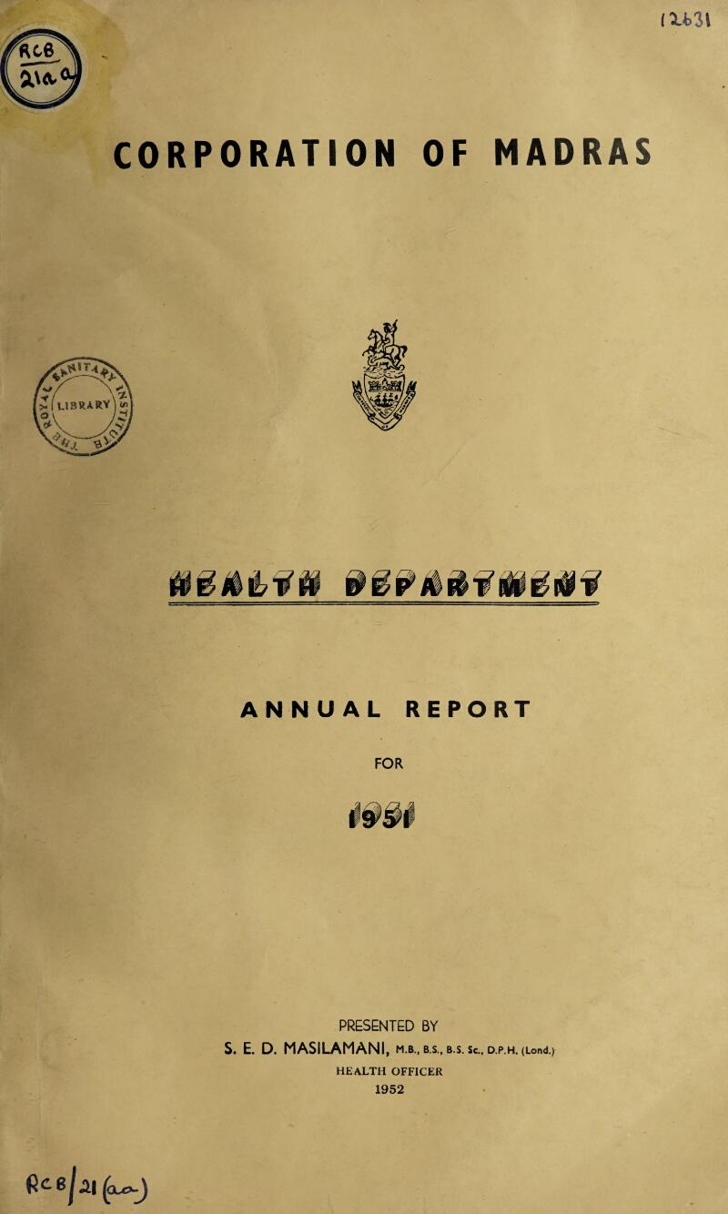 CORPORATION OF MADRAS ANNUAL REPORT FOR PRESENTED BY S. E. D. MASILAMANI, mb.. B.S., B.S. Sc., D.P.H. (Lond.) HEALTH OFFICER 1952