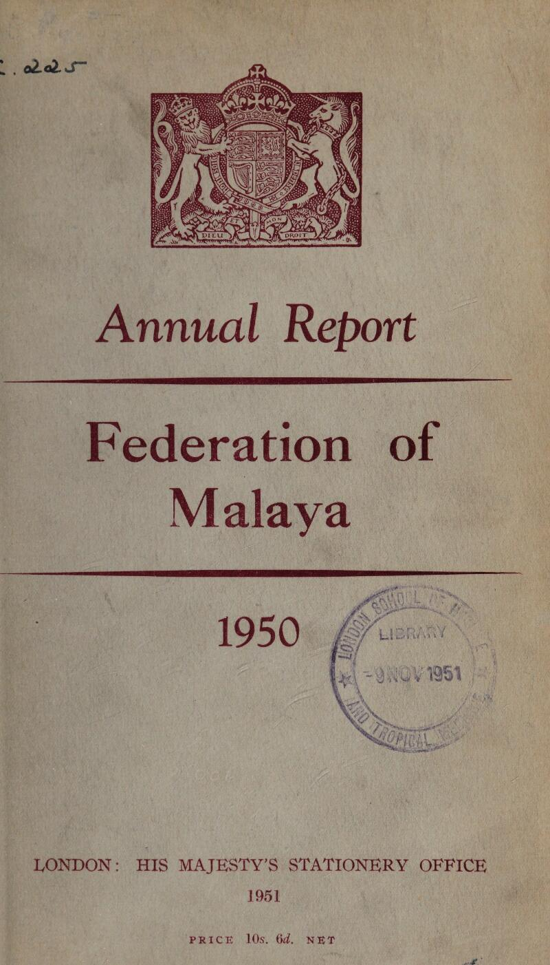 . aldJ- Annual Report Federation of Malaya LONDON: HIS MAJESTY'S STATIONERY OFFICE 1951 PRICE 10s. (id. NET