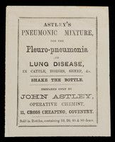 view Astley's pneumonic mixture for the pleuro-pneumonia or lung disease, in cattle, horses, sheep, &c. : shake the bottle / prepared only by John Astley.