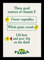 view Three good sources of vitamin E : 1. green vegetables : whole grain cereals 2 : lift here and save 10p on the third : and white plastic tubs : Flora / Van den Bergh Foods Limited.