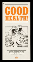 view Good health! : we do not need to consume animal products in order to live well. Dispensing with them is part of our healthy future / The Vegan Society.