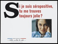 """view A woman's face with the question: """"If I am HIV positive, do you still think I'm pretty - tell me yes""""; advertisment for the SIDA Info Service by the Agence Français de lutte contre le SIDA. Colour lithograph."""