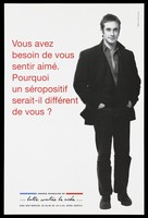 """view A man stands with his hands in his pockets with the question in French: """"You need to feel loved. Why would an HIV positive person be any different from you?""""; advertisement for the SIDA Info Service by the Agence française de lutte contre le SIDA. Colour lithograph."""