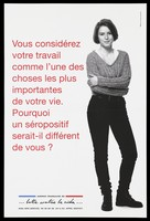 """view A woman stands holding her arms with the question in French: """"You consider your work to be an important part of your life. Why would an HIV positive person be any different from you?""""; advertisement for the SIDA Info Service by the Agence française de lutte contre le SIDA. Colour lithograph."""