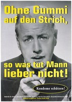 view A man with a moustache points his finger with the message: 'Ohne gummi auf den Strich, so was tut Mann lieber nicht! [Without rubber/condoms on the streets, so what do men prefer no to!]; an advertisement for safe sex by the Authority of Labor, Health and Social Affairs, Hamburg and the Office of Public Health - Health Promotion / AIDS. Colour lithograph by Transglobe Black Box and DMB&B.