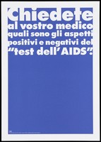 "view A dark blue background bearing the white lettering: ""Chiedete al vostro medico quali sono gli aspetti positivi e negativi del ""test dell' AIDS"" [Ask your doctor what are the pros and cons of the ""test of 'AIDS]; an advertisement by the Swiss Physicians [FMH] and Swiss Federal Office of Public Health [UFSP]. Colour lithograph."