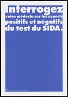 """view A blue background bearing the white lettering: """"Interrogez votre médicin sur les aspects positifs et négatifs du test du SIDA"""" [Ask your doctor about the positive and negative test of AIDS]; an advertisement by the Swiss Physicians [FMH] and Swiss Federal Office of Public Health [OFSP]. Colour lithograph."""