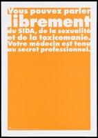 """view An orange background bearing the white lettering: """"Vous pouvez parler librement du SIDA, de la sexualité et de la toxicomanie. Votre médecin est tenu au secret professionnel."""" [You can talk freely of AIDS, sexuality and drug addiction. Your doctor is bound by professional secrecy]; an advertisement by the Swiss Physicians [FMH] and Swiss Federal Office of Public Health [OFSP]. Colour lithograph."""