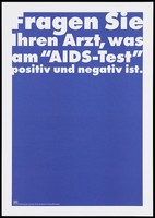 """view A blue background bearing the white lettering: """"Fragen Sie ihren Arzt, was am """"AIDS-Test"""" positiv und negativ ist"""" [Ask your doctor what the """"AIDS test"""" positive and negative is]; an advertisement by the Swiss Physicians [FMH] and Swiss Federal Office of Public Health [BAG]. Colour lithograph."""