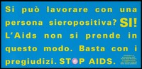 view A message in Italian yellow lettering about the prejudices surrounding those who are HIV positive; one of a series of safe sex posters from a 'Stop AIDS' solidarity poster campaign by Aiuto AIDS Svizzero, in collaboration with the Office of Public Health. Colour lithograph.