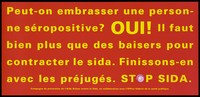 view A message in French yellow lettering asking can you kiss an HIV positive person with the answer yes because you can't catch AIDS in this way; French version of a series of 'Stop SIDA' [Stop AIDS] campaign posters by the Federal Office of Public Health, in collaboration with the l'Aide Suisse contre le SIDA. Colour lithograph.
