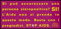 view A message in Italian yellow lettering asking can you stroke an HIV positive person with the answer yes because AIDS is not contracted in this way; one of a series of safe sex posters from a 'Stop AIDS' poster campaign by Aiuto AIDS Svizzero, in collaboration with the Office of Public Health. Colour lithograph.