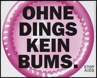 view An enormous pink condom bearing the words 'Ohne Dings kein Bums' in German [no bums (anal sex) without condoms]; one of a series of posters from the Stop AIDS campaign by AIDS-Hilfe Schweiz in collaboration with the Federal Office of Public Health. Colour lithograph by SDDB [Seiler DDB].