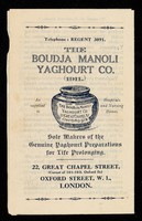 view The Boudja Manoli Yaghourt Co. (1911) : as supplied to hospitals and nursing homes : sole makers of the genuine yaghourt preparations for life prolonging : 22, Great Chapel Street, (corner of 101-103 Oxford St.) Oxford Street, W.1., London