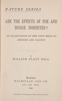 view Are the effects of use and disuse inherited? : an examination of the view held by Spencer and Darwin / William Paul Ball.