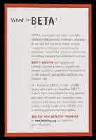 view What is BETA? : BETA is your bright and brainy source for news on HIV prevention, treatment and ways to live with the virus.