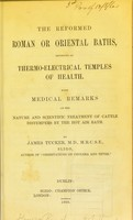 view The reformed Roman or oriental baths, reviewed as thermo-electrical temples of health : with medical remarks on the nature and scientific treatment of cattle distempers by the hot air bath / by James Tucker.