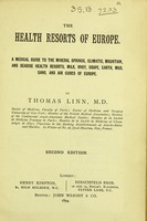 view The health resorts of Europe : a medical guide to the mineral springs, climatic, mountain, and seaside health resorts, milk, whey, grape, earth, mud, sand and air cures of Europe / by Thomas Linn.