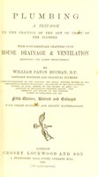 view Plumbing : a text book to the practice of the art or craft of the plumber with supplementary chapters upon house drainage and ventilation embodying the latest improvements / by William Paton Buchan.
