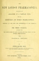 view The new London pharmacopoeia : translated and arranged in a tabular form with the Edinburgh and Dublin pharmacopoeias, shewing at one view the differences in the formulae of the three colleges together with the tests given by each college for the purity of the several preparations with practical remarks / by Peter Squire.
