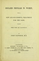 view Diseases peculiar to women : with a new and successful treatment for the same, without the use of caustics / by John Pattison.