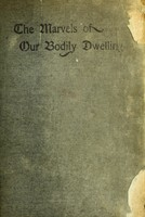 view The marvels of our bodily dwelling : physiology made interesting : suitable as a text-book or reference book in schools, or for pleasant home reading