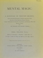 view Mental magic : a rationale of thought reading, and its attendant phenomena and their application to the discovery of new medicines, obscure diseases, correct delineations of character, lost persons and property, mines and prings of water, and all hidden and secret things / by Thos. Welton.