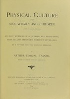 view Physical culture for men, women and children (Ling-Swedish system) : an easy method of acquiring and preserving health and strength without apparatus, by a fifteen minutes' morning exercise / Arthur Edmund Tanner.