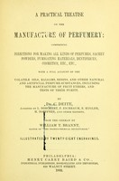 view A practical treatise on the manufacture of perfumery : comprising directions for making all kinds of perfumes, sachet powders, fumigating materials, dentrifices, cosmetics, etc., etc., with a full account of the volatile oils, balsams, resins, and other natural and artificial perfume-substances, including the manufacture of fruit ethers, and tests of their purity / by Dr. C. Deite, assisted by L. Borchert, F. Eichbaum, E. Kugler, H. Toeffner, and other experts. From the German by William T. Brannt.