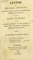 view Letter to the Lord Advocate, disclosing the accomplices, secrets, and other facts relative to the late murders : with a correct account of the manner in which the anatomical schools are supplied with subjects / by the Echo of Surgeons Square.
