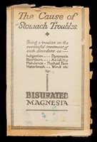 view The cause of stomach troubles : being a treatise on the successful treatment of such disorders as: indigestion, dyspepsia, heartburn, acidity, flatulence, flushed face, waterbrash, wind, etc. by Bisurated Magnesia / Bismag Limited.