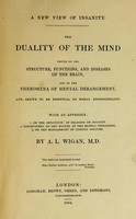 view A new view of insanity : The duality of the mind proved by the structure, functions, and diseases of the brain, and by the phenomena of mental derangement, and shewn to be essential to moral responsibility. With an appendix ... / By A.L. Wigan.