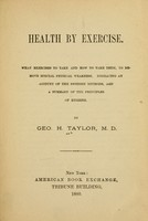 view Health by exercise : What exercises to take and how to take them, to remove special physical weakness.  Embracing an account of the Swedish methods, and a summary of the principles of hygiene / By Geo. H. Taylor, M. D.