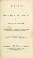 view Children, their hydropathic management in health and disease : a descriptive and practical work, designed as a guide for families and physicians.