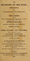 view The economy of the eyes : precepts for the improvement and preservation of the sight.  Plain rules which will enable all to judge exactly when, and what spectacles are best calculated for their eyes.  Observations on opera glasses and theatres, and an account of the pancratic magnifier, for double stars, and day telescopes / By William Kitchiner.
