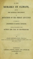 view A few remarks on climate : and on the rational treatment of affections of the throat and lungs by means of atmospheres of soothing properties : with an explanation of the action and use of respirators / by Julius Jeffreys.