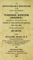 view An anniversary discourse, on the state and prospects of the Western museum society : delivered by appointment, in the chapel of the Cincinnati college, June 10th, 1820, on the opening of the museum / By Daniel Drake, M.D., secretary of the society.