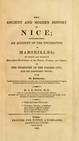 view The ancient and modern history of Nice : comprehending an account of the foundation of Marseilles : to which are prefixed descriptive observations on the nature, produce, and climate of the territory of the former city, and its adjoining towns : with an introduction, containing hints of advice to invalids, who, with the hope of arresting the progress of the disease, seek the renovating influuence of the salubrious climes / by I. B. Davis.