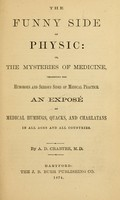 view The funny side of physic : or, The mysteries of medicine, presenting the humorous and serious sides of medical practice.  An exposé of medical humbugs, quacks, and charlatans in all ages and all countries