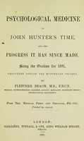 view Psychological medicine in John Hunter's time : and the progress it has since made : being the oration for 1891 delivered before the Hunterian Society / by Fletcher Beach.