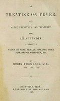 view Treatise on fever : its cause, phenomena, and treatment. With an appendix, containing views on some female diseases, some diseases of children / by Rezin Thompson.