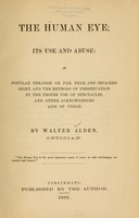 view The human eye : its use and abuse, a popular treatise on far, near and impaired sight, and the methods of preservation by the proper use of spectacles and other acknowledged aids of vision / by Walter Alden.