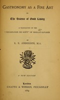 "view Gastronomy as a fine art, or, The Science of good living / a translation of the ""Physiologie du goût"" of Brillat-Savarin by R.E. Anderson."