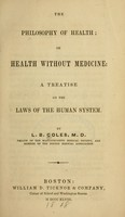view The philosophy of health, or, Health without medicine : a treatise on the laws of the human system / by L.B. Coles.