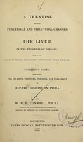 view A treatise on the functional and structural changes of the liver, in the progress of disease : and on the agency of hepatic derangement in producing other disorders : with numerous cases, exhibiting the invasion, symptoms, progress, and treatment of hepatic disease in India / by W.E.E. Conwell.