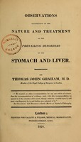 view Observations illustrative of the nature and treatment of the prevailing disorders of the stomach and liver / by Thomas John Graham.