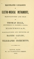 view Illustrated catalogue of electro-medical instruments : manufactured and sold by Thomas Hall, (successor to Palmer & Hall,) electrician, manufacturer and importer of magnetic galvanic, and telegraphic instruments.