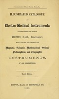 view Illustrated catalogue of electro-medical instruments : manufactured and sold by Thomas Hall, electrician, manufacturer and importer of magnetic, galvanic, mathematical, optical, philosophical, and telegraphic instruments, of all descriptions.